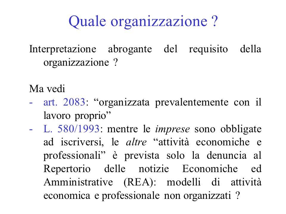 Quale organizzazione ? Interpretazione abrogante del requisito della organizzazione ? Ma vedi -art. 2083: organizzata prevalentemente con il lavoro pr