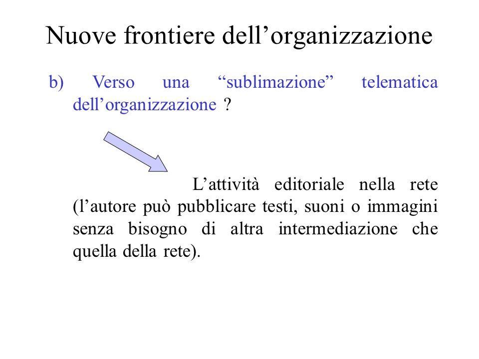 Nuove frontiere dellorganizzazione b) Verso una sublimazione telematica dellorganizzazione ? Lattività editoriale nella rete (lautore può pubblicare t