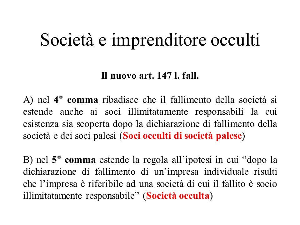 Società e imprenditore occulti Il nuovo art. 147 l. fall. A) nel 4° comma ribadisce che il fallimento della società si estende anche ai soci illimitat