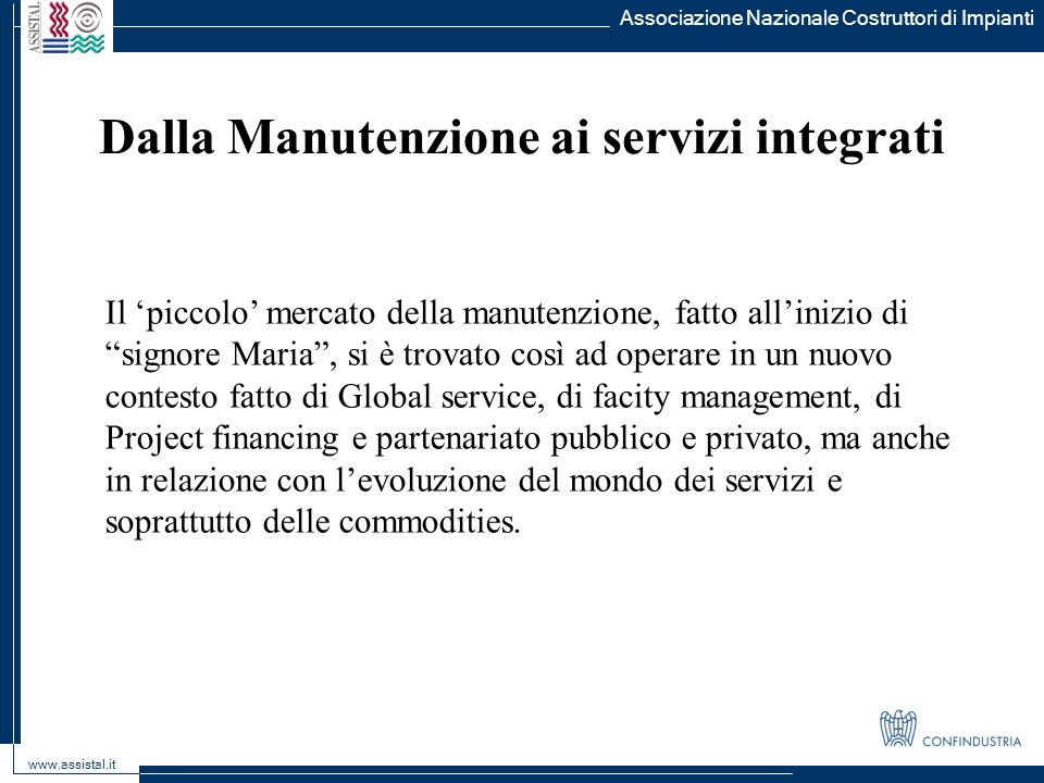 Dalla Manutenzione ai servizi integrati Associazione Nazionale Costruttori di Impianti www.assistal.it Il piccolo mercato della manutenzione, fatto al