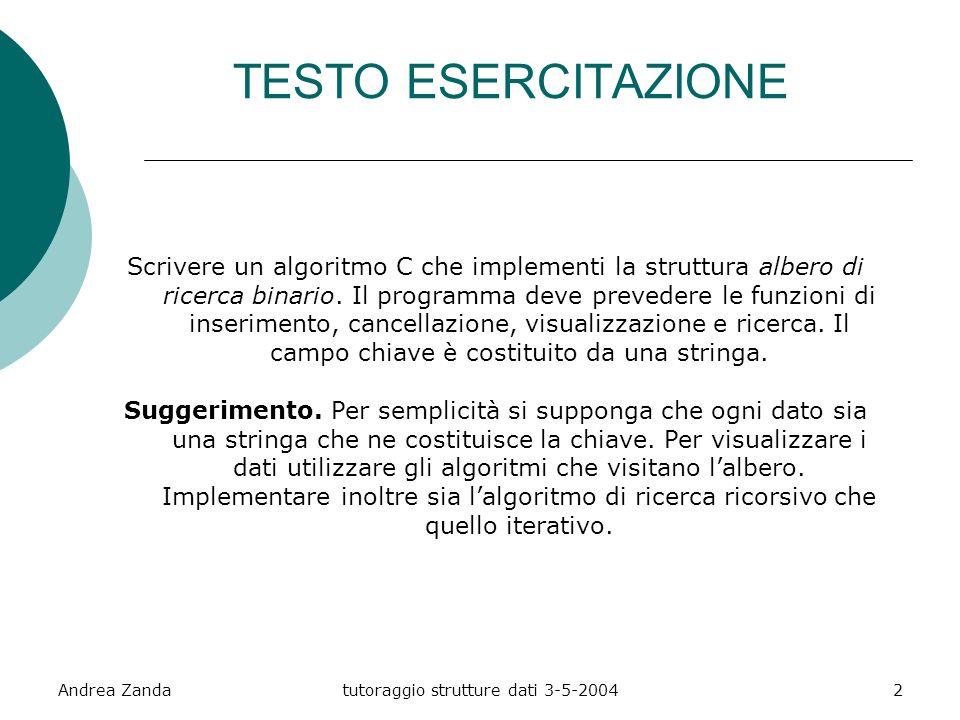 Andrea Zandatutoraggio strutture dati 3-5-20042 TESTO ESERCITAZIONE Scrivere un algoritmo C che implementi la struttura albero di ricerca binario.