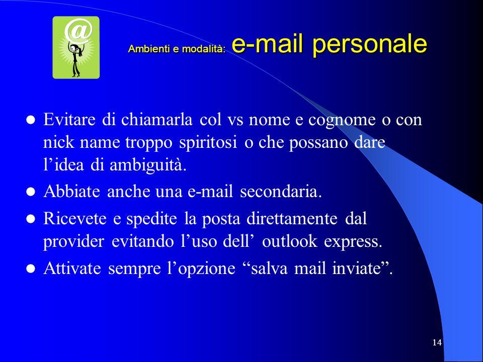 14 Ambienti e modalità: e-mail personale Evitare di chiamarla col vs nome e cognome o con nick name troppo spiritosi o che possano dare lidea di ambig