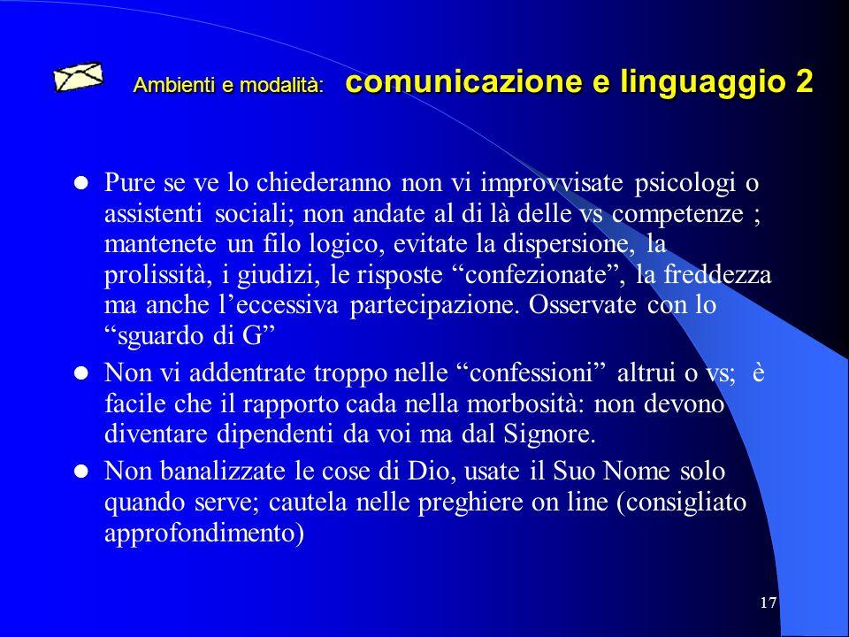 17 Ambienti e modalità: comunicazione e linguaggio 2 Pure se ve lo chiederanno non vi improvvisate psicologi o assistenti sociali; non andate al di là