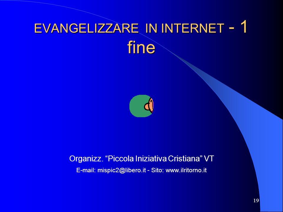 19 EVANGELIZZARE IN INTERNET - 1 fine Organizz. Piccola Iniziativa Cristiana VT E-mail: mispic2@libero.it - Sito: www.ilritorno.it