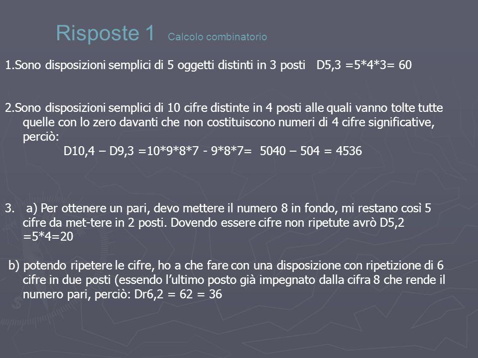 1.Sono disposizioni semplici di 5 oggetti distinti in 3 posti D5,3 =5*4*3= 60 2.Sono disposizioni semplici di 10 cifre distinte in 4 posti alle quali