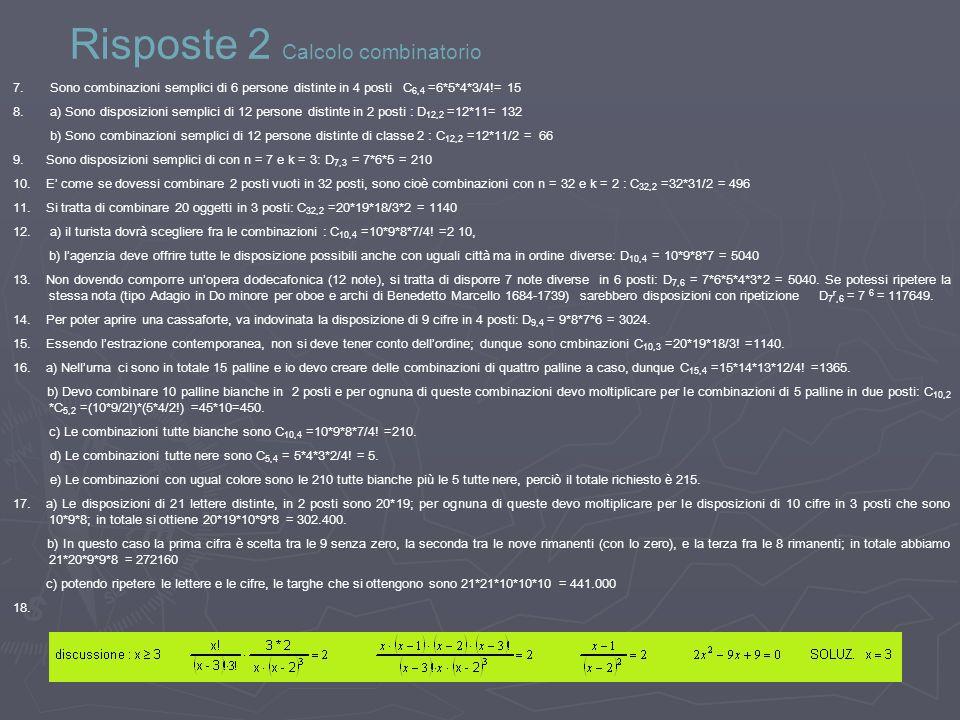 Risposte 2 Calcolo combinatorio 7. Sono combinazioni semplici di 6 persone distinte in 4 posti C 6,4 =6*5*4*3/4!= 15 8. a) Sono disposizioni semplici