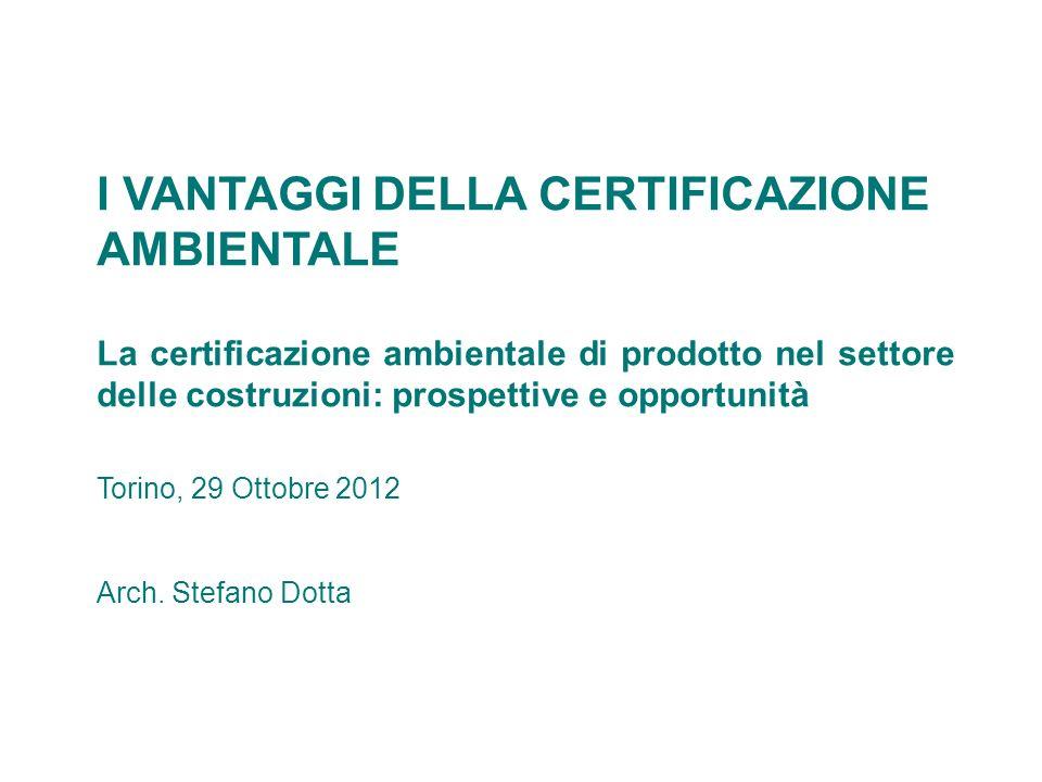 I VANTAGGI DELLA CERTIFICAZIONE AMBIENTALE La certificazione ambientale di prodotto nel settore delle costruzioni: prospettive e opportunità Torino, 2
