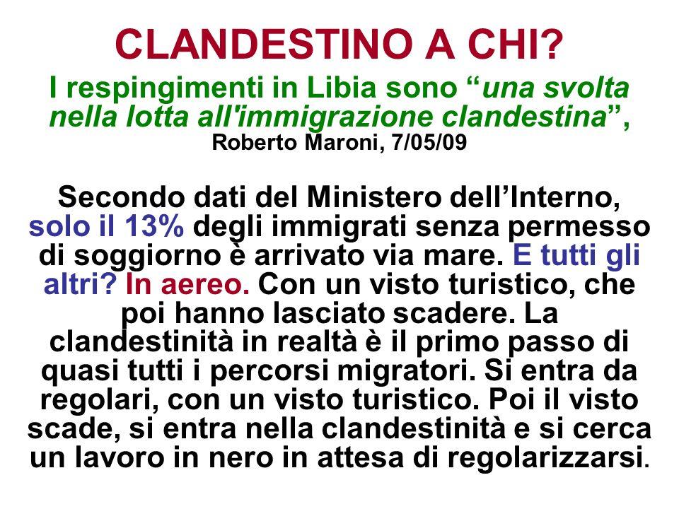 CLANDESTINO A CHI? I respingimenti in Libia sono una svolta nella lotta all'immigrazione clandestina, Roberto Maroni, 7/05/09 Secondo dati del Ministe