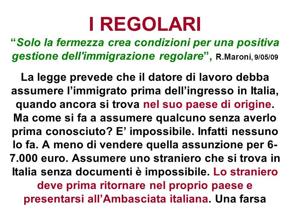 I REGOLARISolo la fermezza crea condizioni per una positiva gestione dell'immigrazione regolare, R.Maroni, 9/05/09 La legge prevede che il datore di l