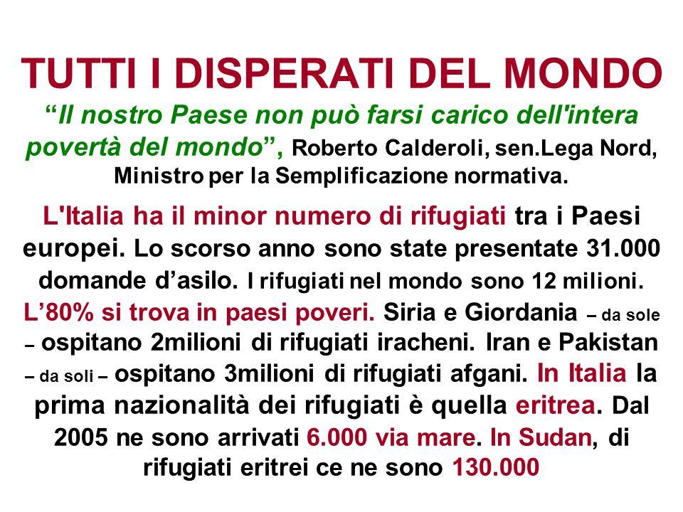 TUTTI I DISPERATI DEL MONDOIl nostro Paese non può farsi carico dell'intera povertà del mondo, Roberto Calderoli, sen.Lega Nord, Ministro per la Sempl