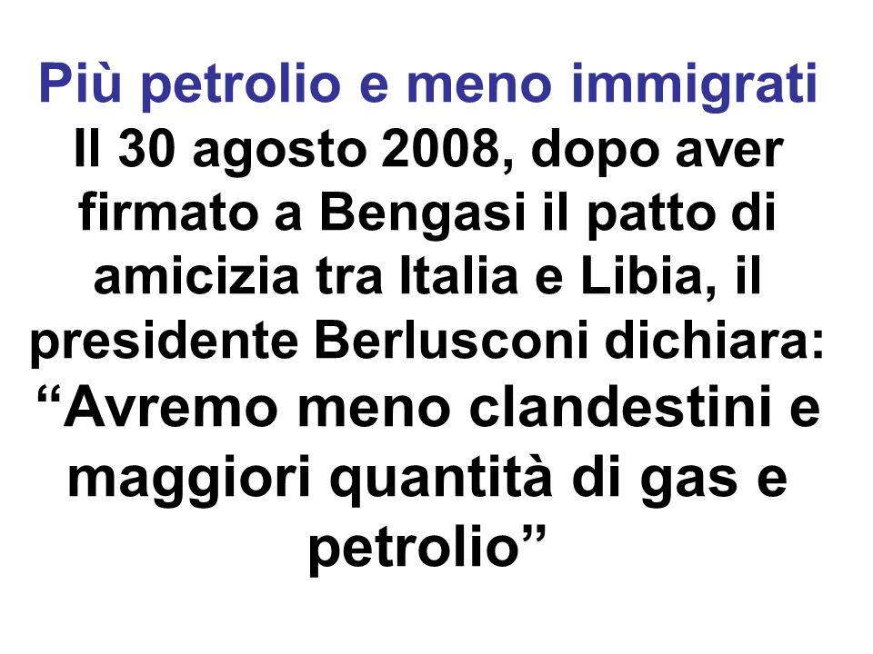 Più petrolio e meno immigrati Il 30 agosto 2008, dopo aver firmato a Bengasi il patto di amicizia tra Italia e Libia, il presidente Berlusconi dichiar