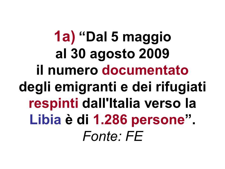 1a) Dal 5 maggio al 30 agosto 2009 il numero documentato degli emigranti e dei rifugiati respinti dall'Italia verso la Libia è di 1.286 persone. Fonte