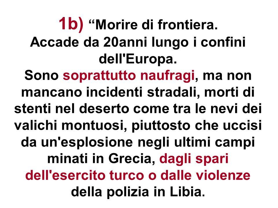 1b) Morire di frontiera. Accade da 20anni lungo i confini dell'Europa. Sono soprattutto naufragi, ma non mancano incidenti stradali, morti di stenti n