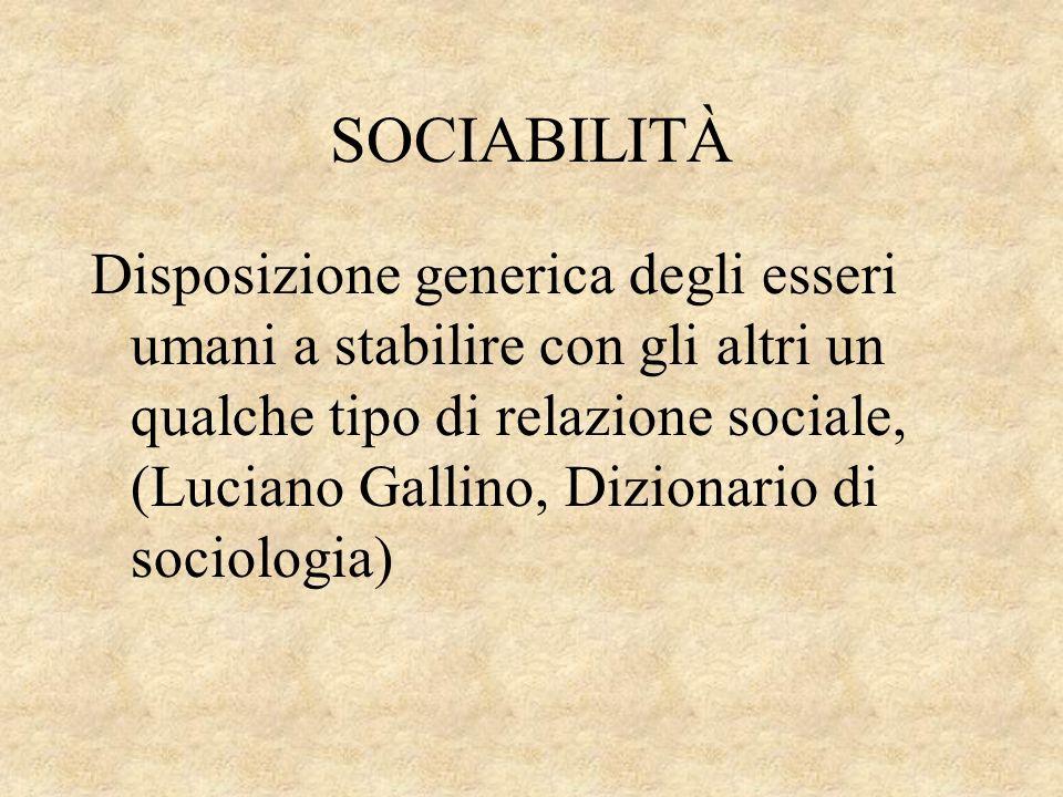 SOCIABILITÀ Disposizione generica degli esseri umani a stabilire con gli altri un qualche tipo di relazione sociale, (Luciano Gallino, Dizionario di s