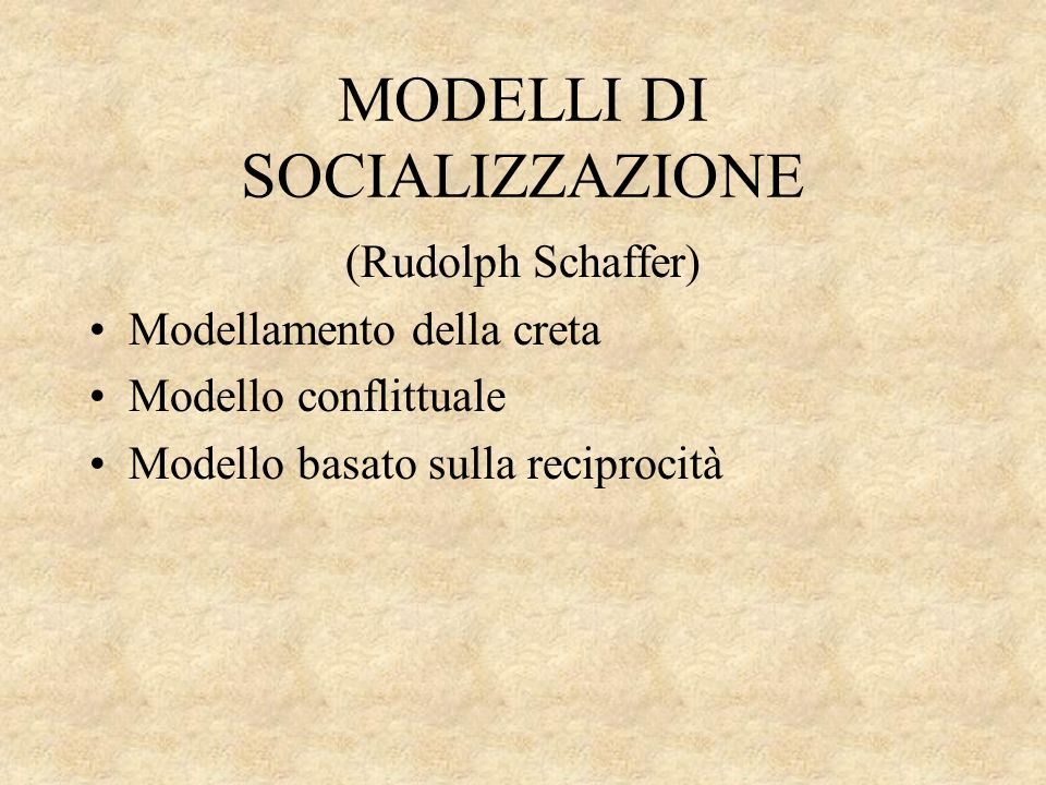 MODELLI DI SOCIALIZZAZIONE (Rudolph Schaffer) Modellamento della creta Modello conflittuale Modello basato sulla reciprocità