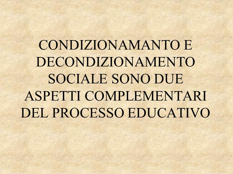CONDIZIONAMANTO E DECONDIZIONAMENTO SOCIALE SONO DUE ASPETTI COMPLEMENTARI DEL PROCESSO EDUCATIVO