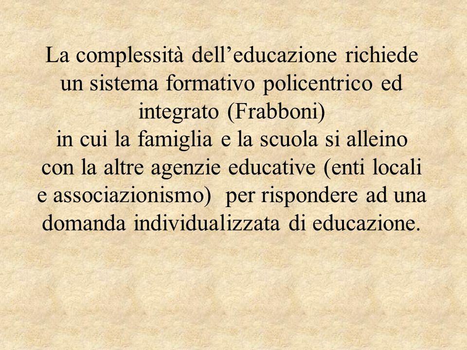 La complessità delleducazione richiede un sistema formativo policentrico ed integrato (Frabboni) in cui la famiglia e la scuola si alleino con la altr