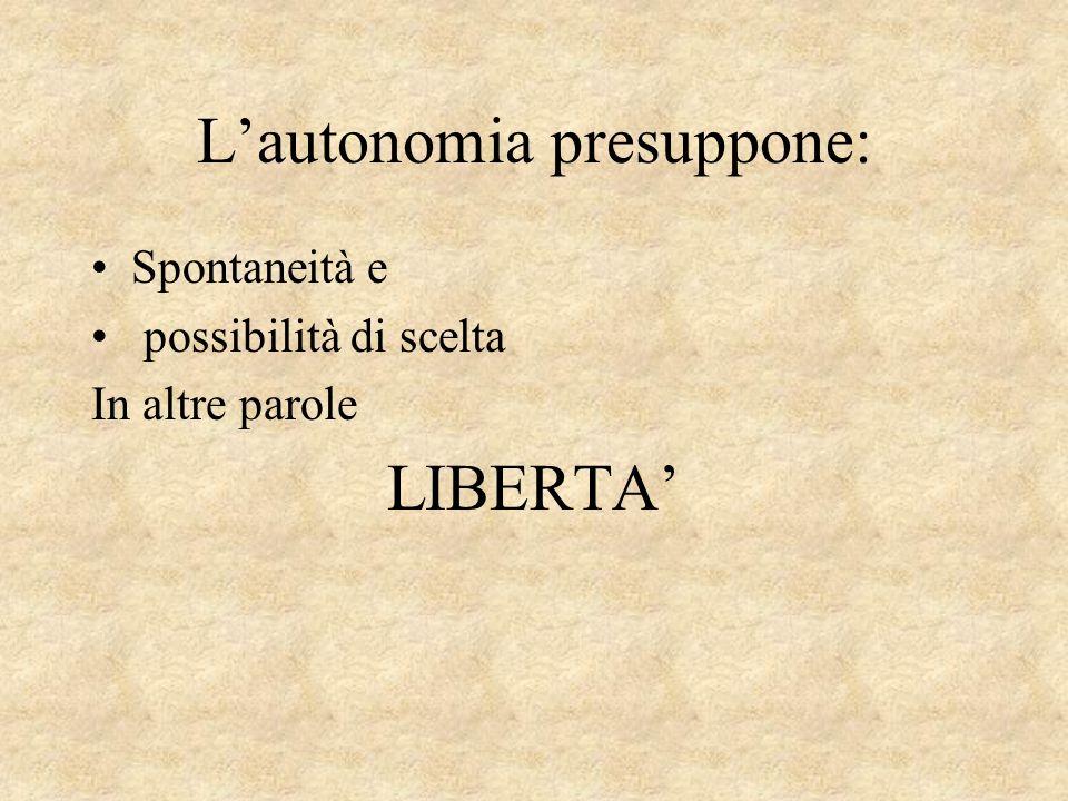 Lautonomia presuppone: Spontaneità e possibilità di scelta In altre parole LIBERTA