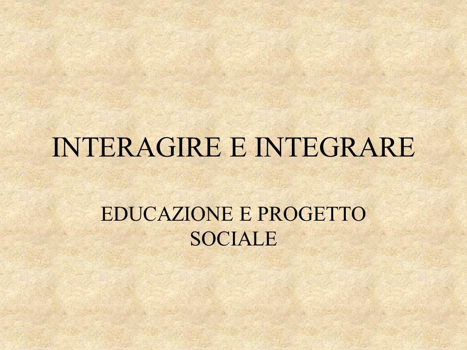INTERAGIRE E INTEGRARE EDUCAZIONE E PROGETTO SOCIALE