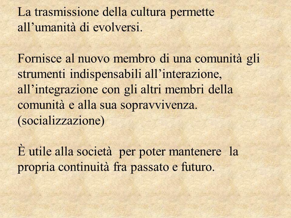 La trasmissione della cultura permette allumanità di evolversi. Fornisce al nuovo membro di una comunità gli strumenti indispensabili allinterazione,