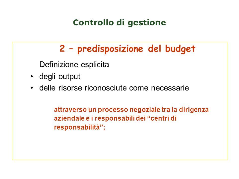 Controllo di gestione 2 – predisposizione del budget Definizione esplicita degli output delle risorse riconosciute come necessarie attraverso un proce