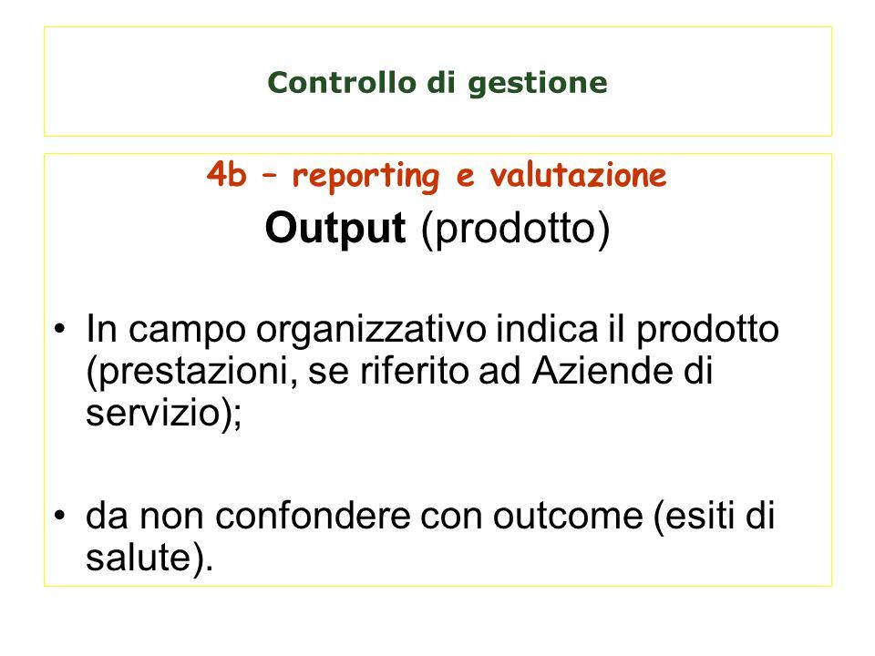Controllo di gestione 4b – reporting e valutazione Output (prodotto) In campo organizzativo indica il prodotto (prestazioni, se riferito ad Aziende di