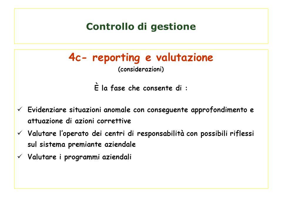 Controllo di gestione 4c- reporting e valutazione (considerazioni) È la fase che consente di : Evidenziare situazioni anomale con conseguente approfon