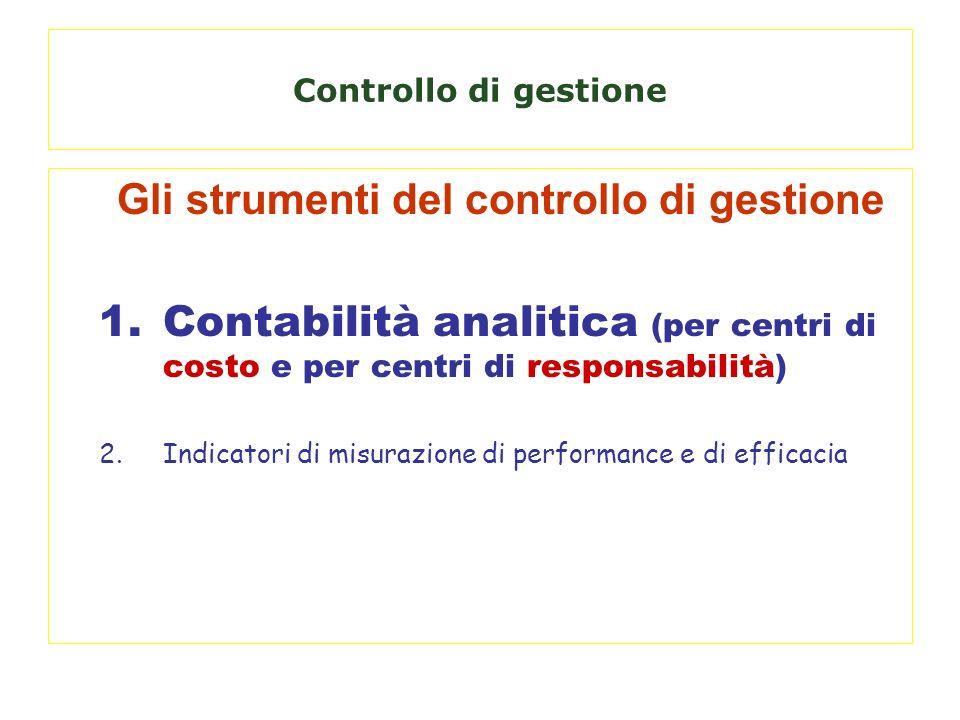 Controllo di gestione Gli strumenti del controllo di gestione 1.Contabilità analitica (per centri di costo e per centri di responsabilità) 2.Indicator