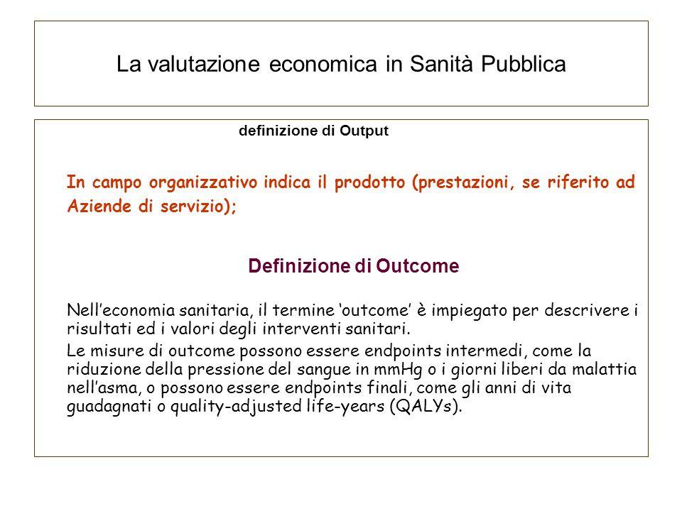 La valutazione economica in Sanità Pubblica definizione di Output In campo organizzativo indica il prodotto (prestazioni, se riferito ad Aziende di se