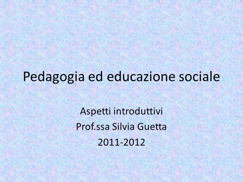 Pedagogia ed educazione sociale Aspetti introduttivi Prof.ssa Silvia Guetta 2011-2012