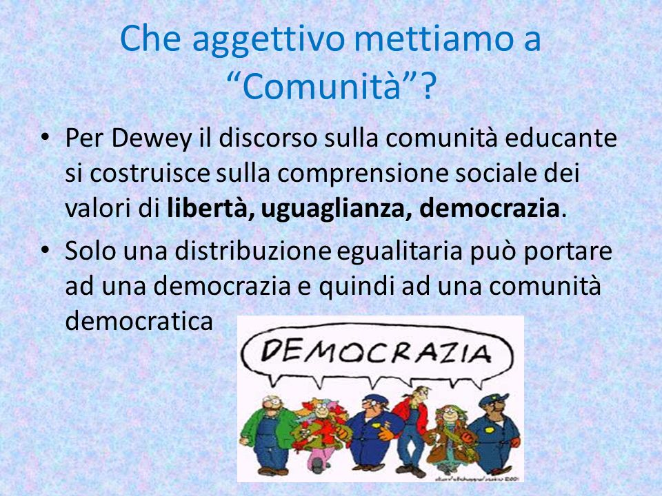 Che aggettivo mettiamo a Comunità? Per Dewey il discorso sulla comunità educante si costruisce sulla comprensione sociale dei valori di libertà, uguag