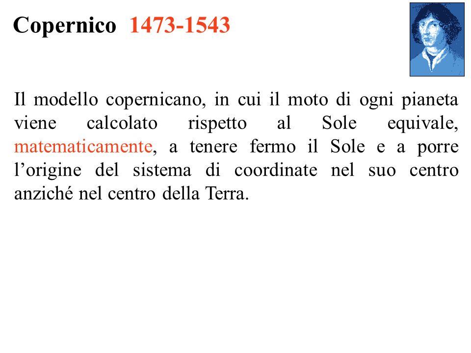 Copernico 1473-1543 Il modello copernicano, in cui il moto di ogni pianeta viene calcolato rispetto al Sole equivale, matematicamente, a tenere fermo il Sole e a porre lorigine del sistema di coordinate nel suo centro anziché nel centro della Terra.