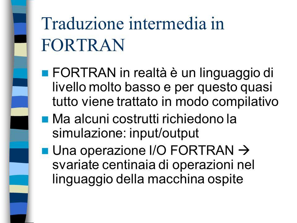 Traduzione intermedia in FORTRAN FORTRAN in realtà è un linguaggio di livello molto basso e per questo quasi tutto viene trattato in modo compilativo Ma alcuni costrutti richiedono la simulazione: input/output Una operazione I/O FORTRAN svariate centinaia di operazioni nel linguaggio della macchina ospite