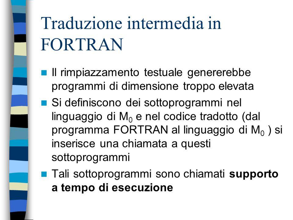 Traduzione intermedia in FORTRAN Il rimpiazzamento testuale genererebbe programmi di dimensione troppo elevata Si definiscono dei sottoprogrammi nel linguaggio di M 0 e nel codice tradotto (dal programma FORTRAN al linguaggio di M 0 ) si inserisce una chiamata a questi sottoprogrammi Tali sottoprogrammi sono chiamati supporto a tempo di esecuzione