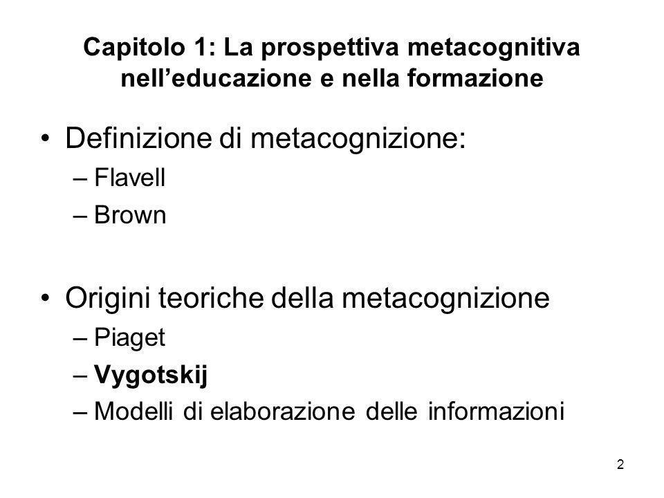 2 Capitolo 1: La prospettiva metacognitiva nelleducazione e nella formazione Definizione di metacognizione: –Flavell –Brown Origini teoriche della met