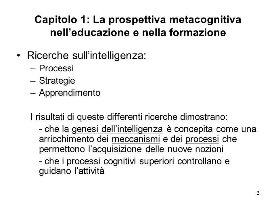 3 Capitolo 1: La prospettiva metacognitiva nelleducazione e nella formazione Ricerche sullintelligenza: –Processi –Strategie –Apprendimento I risultat