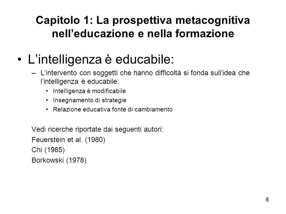 6 Capitolo 1: La prospettiva metacognitiva nelleducazione e nella formazione Lintelligenza è educabile: –Lintervento con soggetti che hanno difficoltà