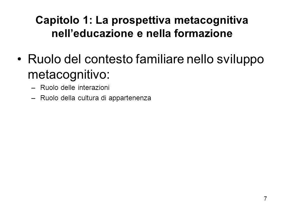7 Capitolo 1: La prospettiva metacognitiva nelleducazione e nella formazione Ruolo del contesto familiare nello sviluppo metacognitivo: –Ruolo delle i