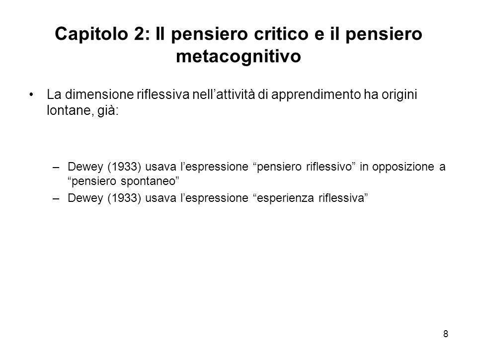 8 Capitolo 2: Il pensiero critico e il pensiero metacognitivo La dimensione riflessiva nellattività di apprendimento ha origini lontane, già: –Dewey (