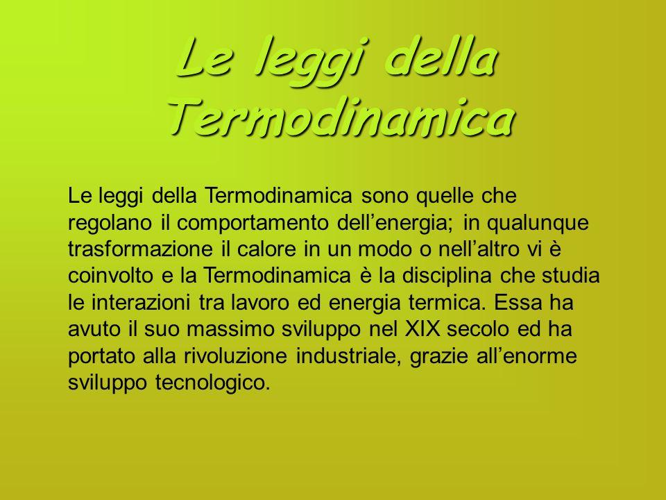 Le leggi della Termodinamica Le leggi della Termodinamica sono quelle che regolano il comportamento dellenergia; in qualunque trasformazione il calore