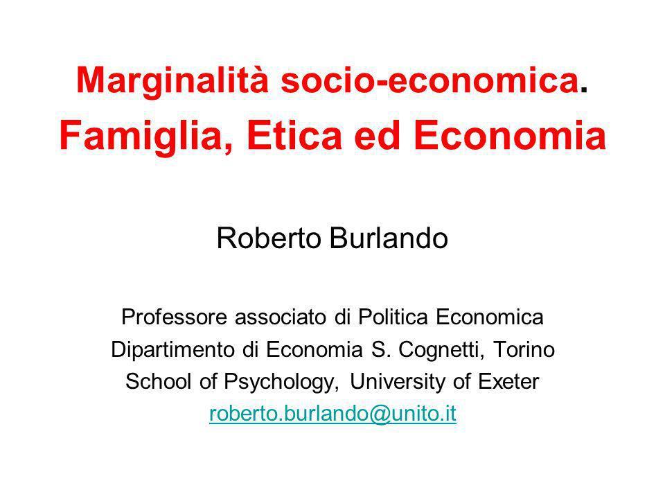 Marginalità socio-economica. Famiglia, Etica ed Economia Roberto Burlando Professore associato di Politica Economica Dipartimento di Economia S. Cogne