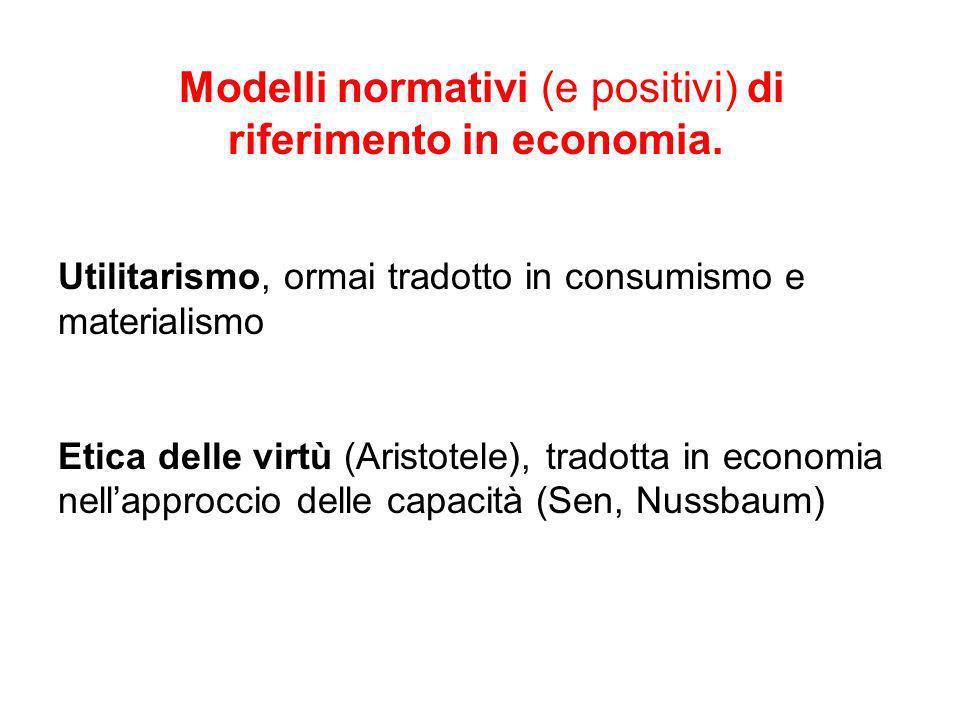 Modelli normativi (e positivi) di riferimento in economia. Utilitarismo, ormai tradotto in consumismo e materialismo Etica delle virtù (Aristotele), t