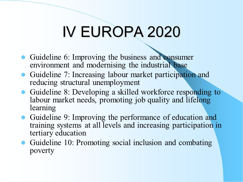 IV EUROPA 2020 Guideline 6: Improving the business and consumer environment and modernising the industrial base Guideline 7: Increasing labour market