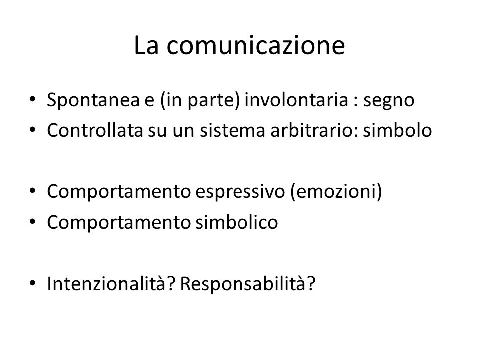 La comunicazione Spontanea e (in parte) involontaria : segno Controllata su un sistema arbitrario: simbolo Comportamento espressivo (emozioni) Comport