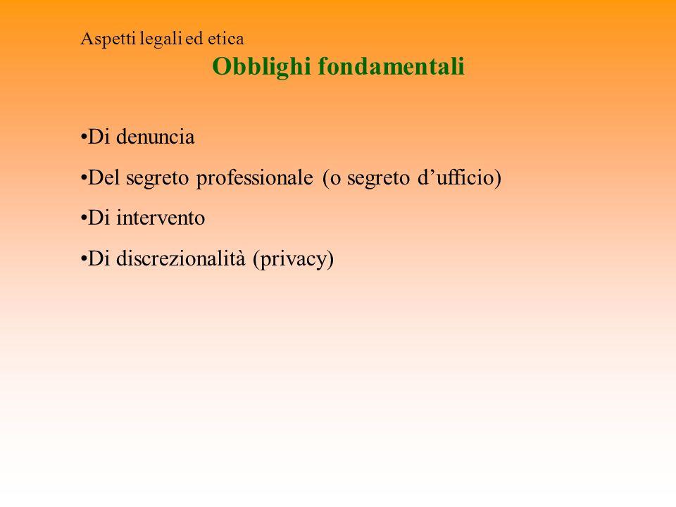 Obblighi fondamentali Aspetti legali ed etica Di denuncia Del segreto professionale (o segreto dufficio) Di intervento Di discrezionalità (privacy)