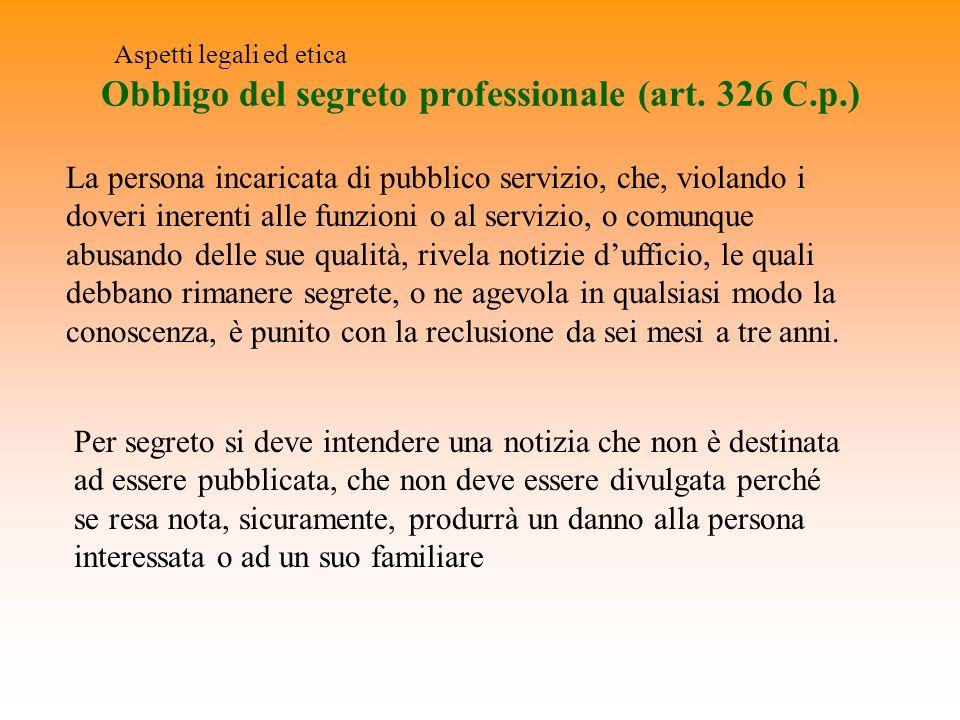 Obbligo del segreto professionale (art. 326 C.p.) Aspetti legali ed etica La persona incaricata di pubblico servizio, che, violando i doveri inerenti