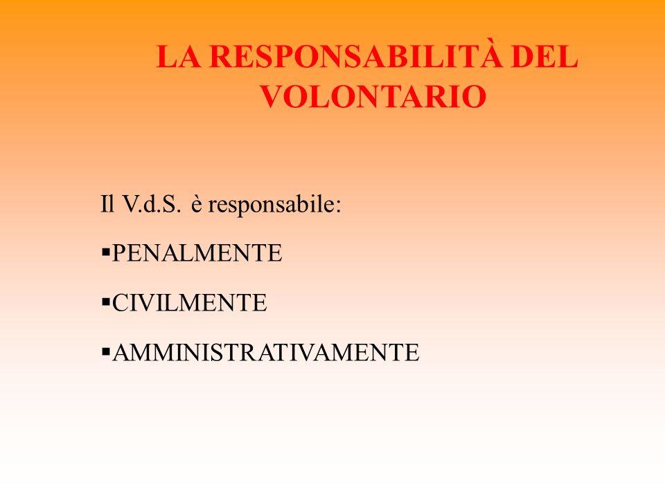 LA RESPONSABILITÀ DEL VOLONTARIO Il V.d.S. è responsabile: PENALMENTE CIVILMENTE AMMINISTRATIVAMENTE