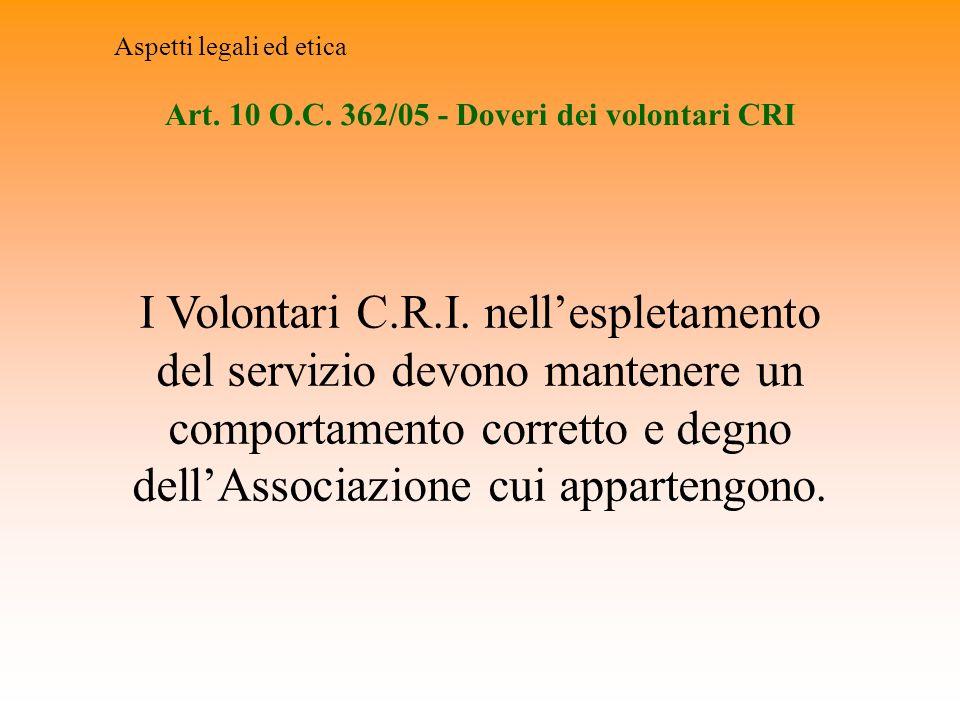 Art. 10 O.C. 362/05 - Doveri dei volontari CRI Aspetti legali ed etica I Volontari C.R.I. nellespletamento del servizio devono mantenere un comportame
