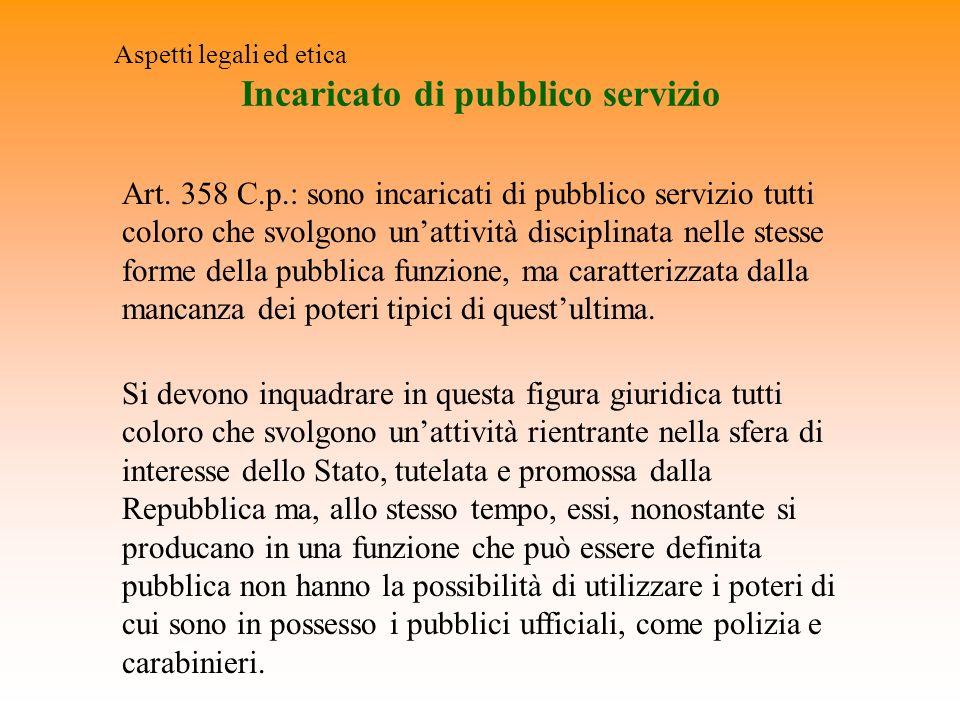 Incaricato di pubblico servizio Aspetti legali ed etica Art. 358 C.p.: sono incaricati di pubblico servizio tutti coloro che svolgono unattività disci
