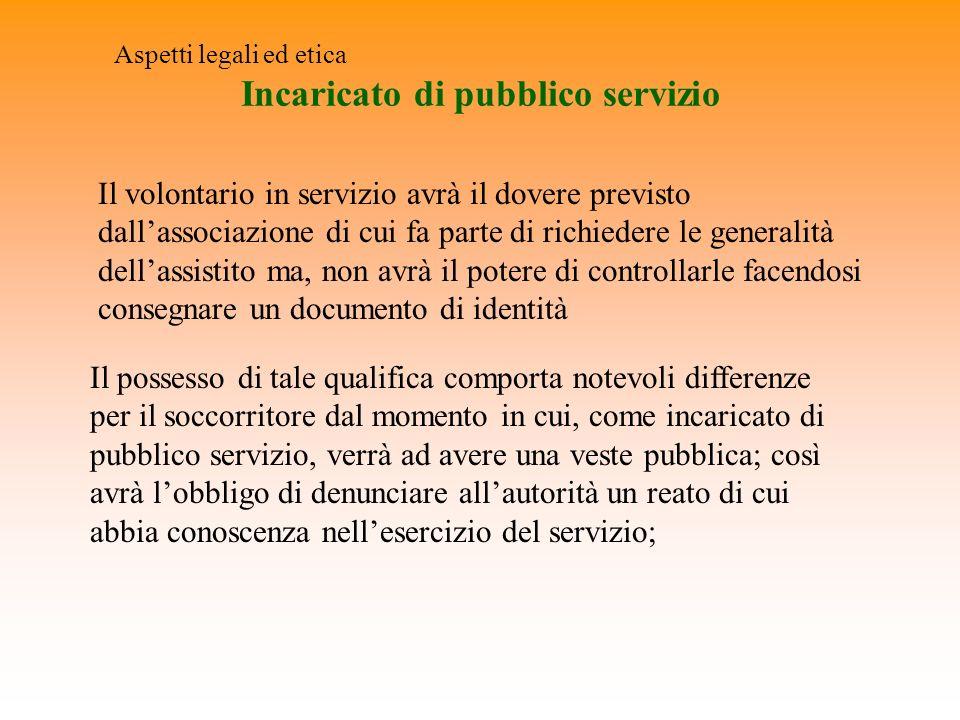 Incaricato di pubblico servizio Aspetti legali ed etica Il volontario in servizio avrà il dovere previsto dallassociazione di cui fa parte di richiede